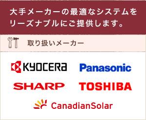 大手メーカーの最適なシステムをリーズナブルにご提供します。取り扱いメーカーKYOCERA/Panasonic/SHARP/TOSHIBA/CanadianSolar